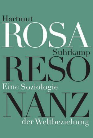 Resonanz: Eine Soziologie der Weltbeziehung von Hartmut Rosa